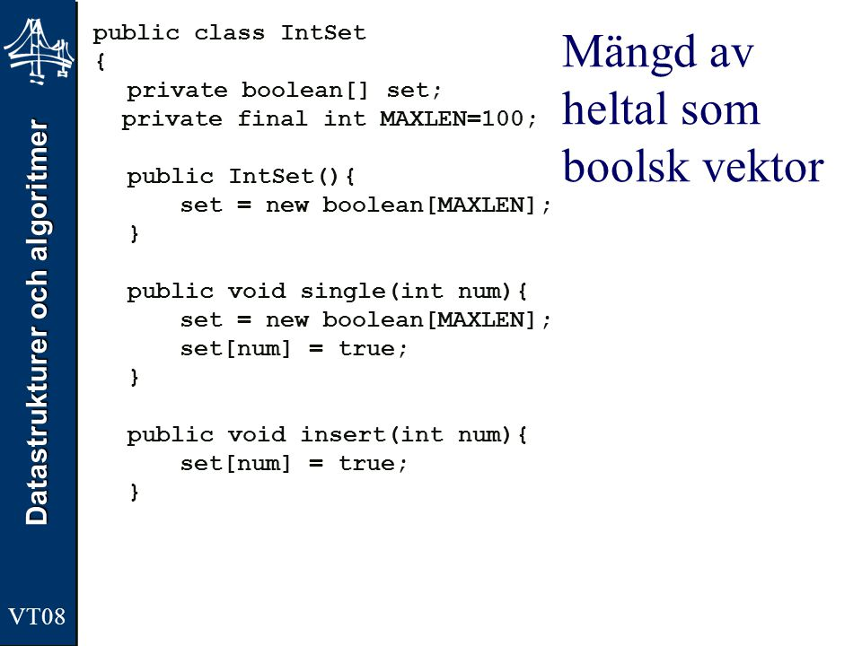 Datastrukturer och algoritmer VT08 Mängd av heltal som boolsk vektor public class IntSet { private boolean[] set; private final int MAXLEN=100; public IntSet(){ set = new boolean[MAXLEN]; } public void single(int num){ set = new boolean[MAXLEN]; set[num] = true; } public void insert(int num){ set[num] = true; }