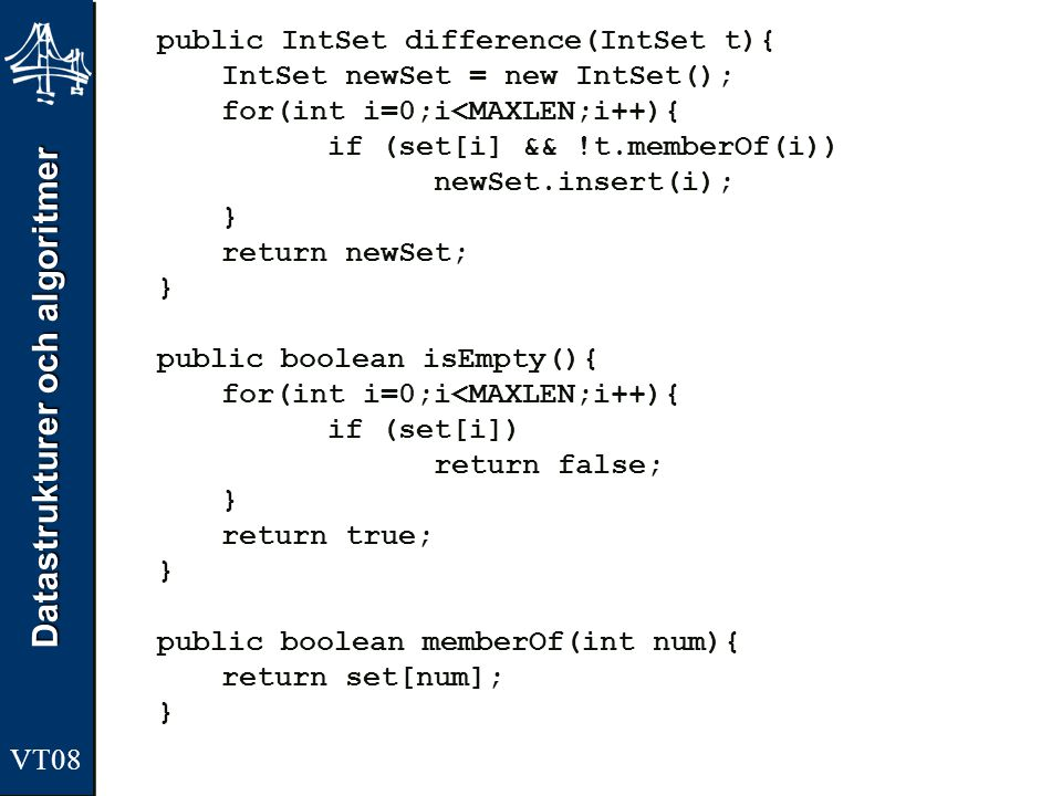 Datastrukturer och algoritmer VT08 public IntSet difference(IntSet t){ IntSet newSet = new IntSet(); for(int i=0;i<MAXLEN;i++){ if (set[i] && !t.memberOf(i)) newSet.insert(i); } return newSet; } public boolean isEmpty(){ for(int i=0;i<MAXLEN;i++){ if (set[i]) return false; } return true; } public boolean memberOf(int num){ return set[num]; }