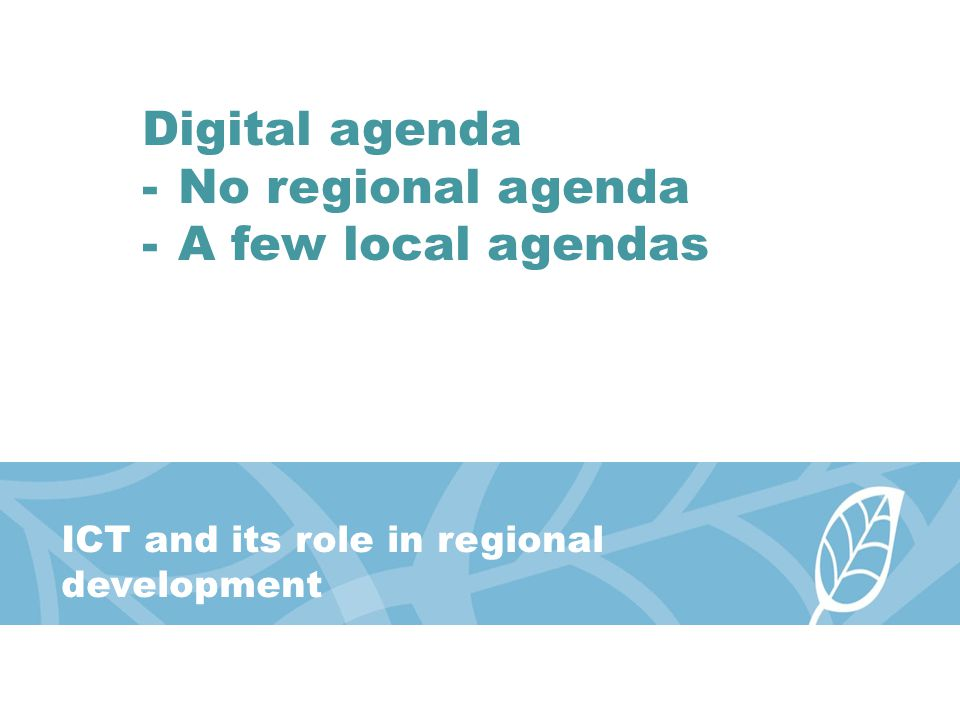 ICT and its role in regional development Digital agenda -No regional agenda -A few local agendas