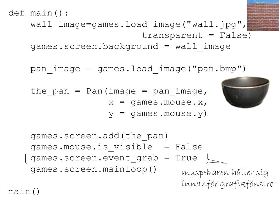 def main(): wall_image=games.load_image( wall.jpg , transparent = False) games.screen.background = wall_image pan_image = games.load_image( pan.bmp ) the_pan = Pan(image = pan_image, x = games.mouse.x, y = games.mouse.y) games.screen.add(the_pan) games.mouse.is_visible = False games.screen.event_grab = True games.screen.mainloop() main() muspekaren håller sig innanför grafikfönstret