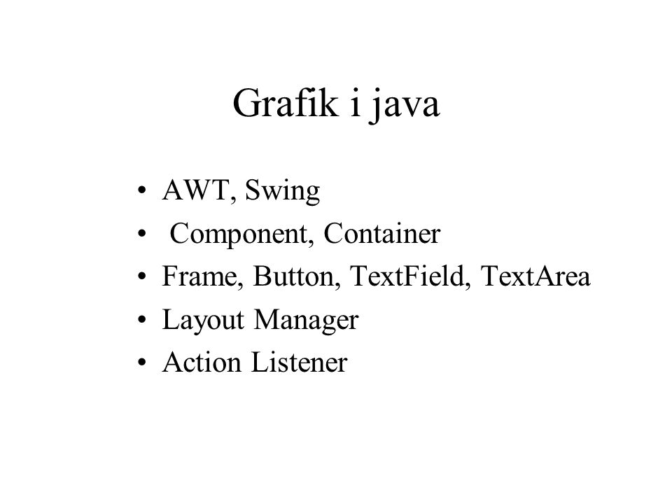 Grafik i java AWT, Swing Component, Container Frame, Button, TextField, TextArea Layout Manager Action Listener