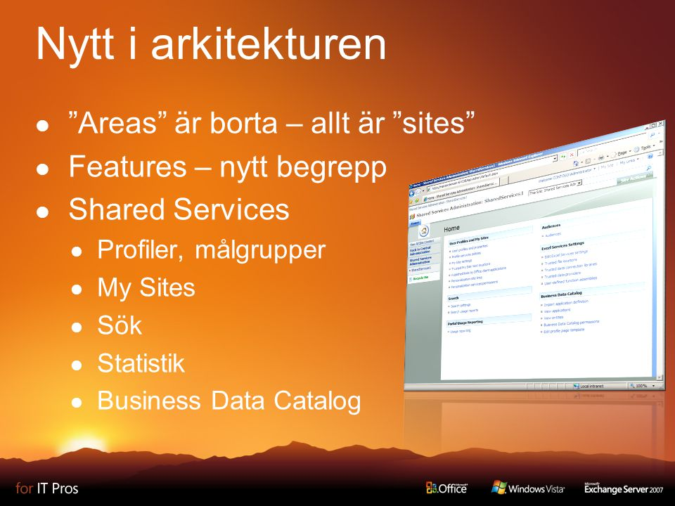 Nytt i arkitekturen Areas är borta – allt är sites Features – nytt begrepp Shared Services Profiler, målgrupper My Sites Sök Statistik Business Data Catalog