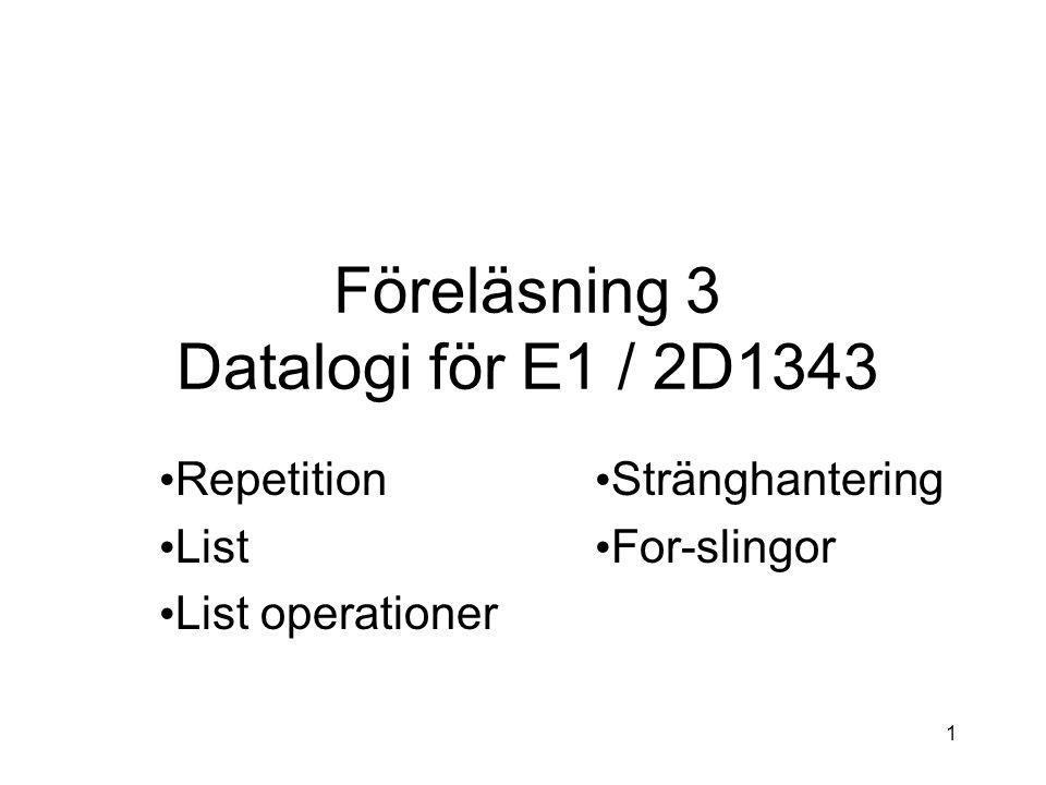1 Föreläsning 3 Datalogi för E1 / 2D1343 Repetition List List operationer Stränghantering For-slingor