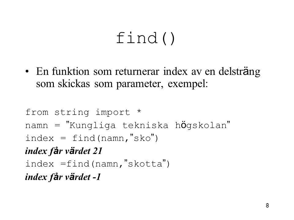 8 find() En funktion som returnerar index av en delstr ä ng som skickas som parameter, exempel: from string import * namn = Kungliga tekniska h ö gskolan index = find(namn, sko ) index f å r v ä rdet 21 index =find(namn, skotta ) index f å r v ä rdet -1