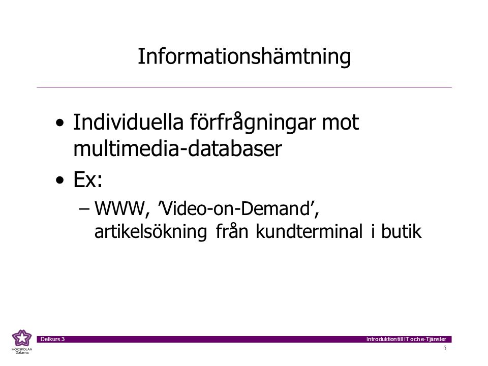 Introduktion till IT och e-Tjänster Delkurs 3 5 Informationshämtning Individuella förfrågningar mot multimedia-databaser Ex: –WWW, 'Video-on-Demand', artikelsökning från kundterminal i butik
