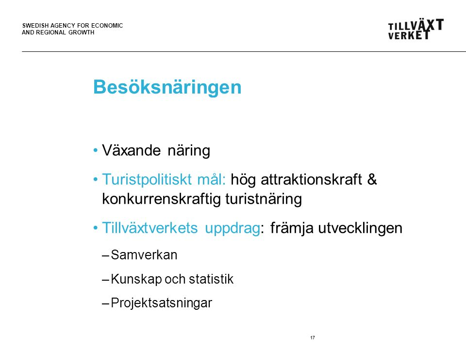 SWEDISH AGENCY FOR ECONOMIC AND REGIONAL GROWTH Besöksnäringen Växande näring Turistpolitiskt mål: hög attraktionskraft & konkurrenskraftig turistnäring Tillväxtverkets uppdrag: främja utvecklingen –Samverkan –Kunskap och statistik –Projektsatsningar 17