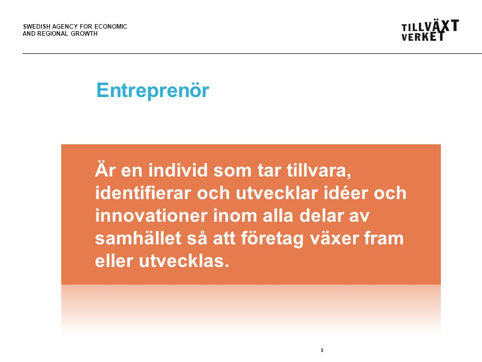 SWEDISH AGENCY FOR ECONOMIC AND REGIONAL GROWTH Entreprenör 9 Är en individ som tar tillvara, identifierar och utvecklar idéer och innovationer inom alla delar av samhället så att företag växer fram eller utvecklas.