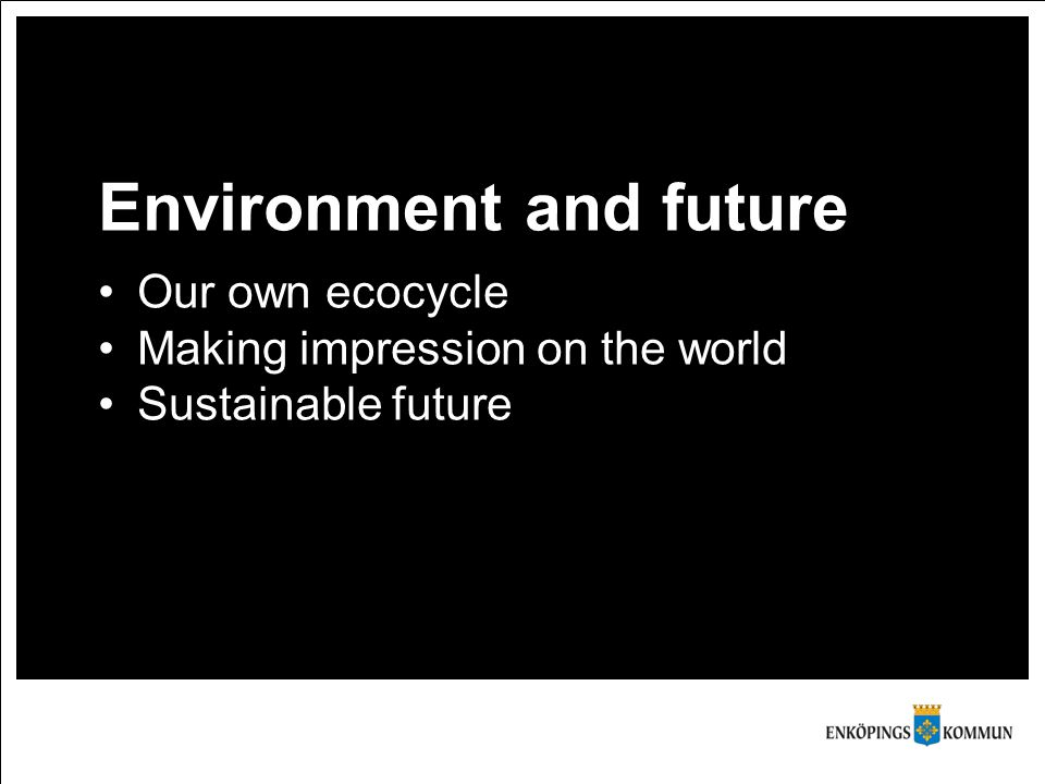 Environment and future Our own ecocycle Making impression on the world Sustainable future