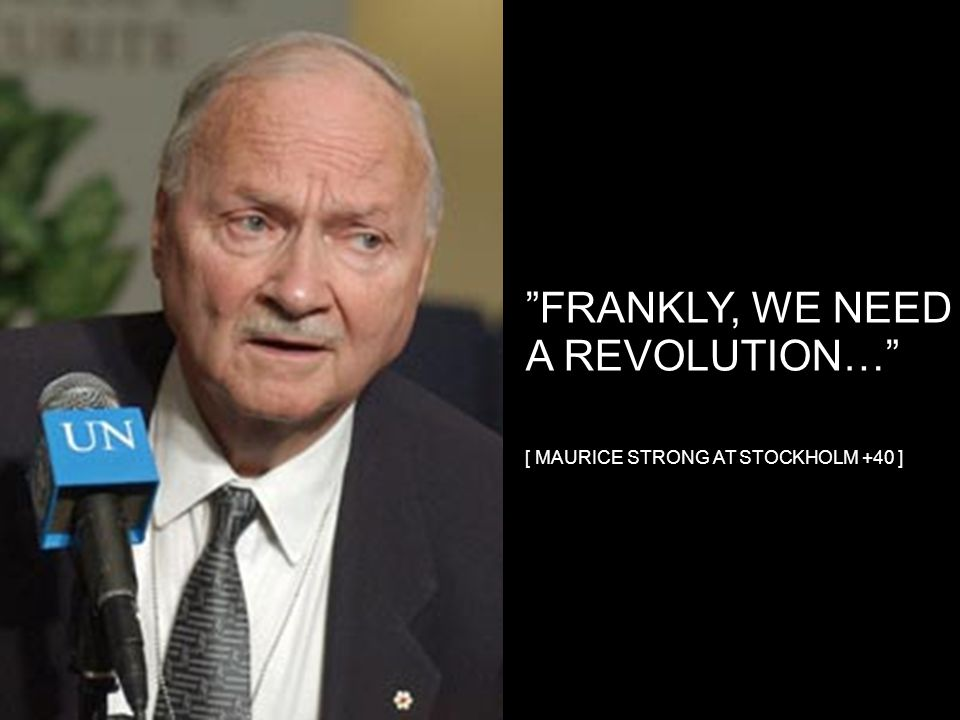 FRANKLY, WE NEED A REVOLUTION… [ MAURICE STRONG AT STOCKHOLM +40 ]