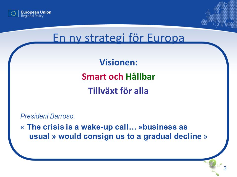 3 En ny strategi för Europa Visionen: Smart och Hållbar Tillväxt för alla President Barroso: « The crisis is a wake-up call… »business as usual » would consign us to a gradual decline »