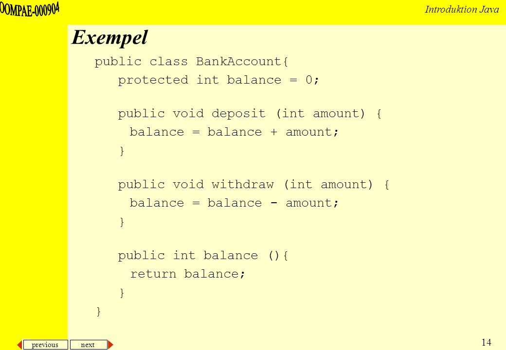 previous next 14 Introduktion Java Exempel public class BankAccount{ protected int balance = 0; public void deposit (int amount) { balance = balance + amount; } public void withdraw (int amount) { balance = balance - amount; } public int balance (){ return balance; }