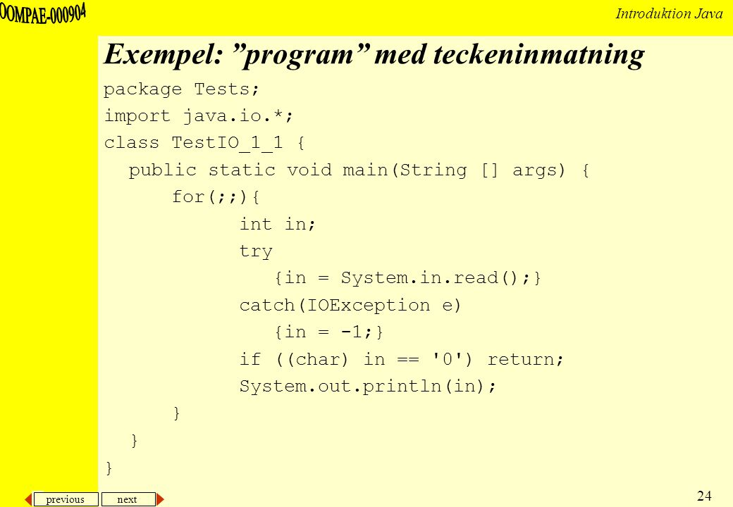 previous next 24 Introduktion Java Exempel: program med teckeninmatning package Tests; import java.io.*; class TestIO_1_1 { public static void main(String [] args) { for(;;){ int in; try {in = System.in.read();} catch(IOException e) {in = -1;} if ((char) in == 0 ) return; System.out.println(in); }