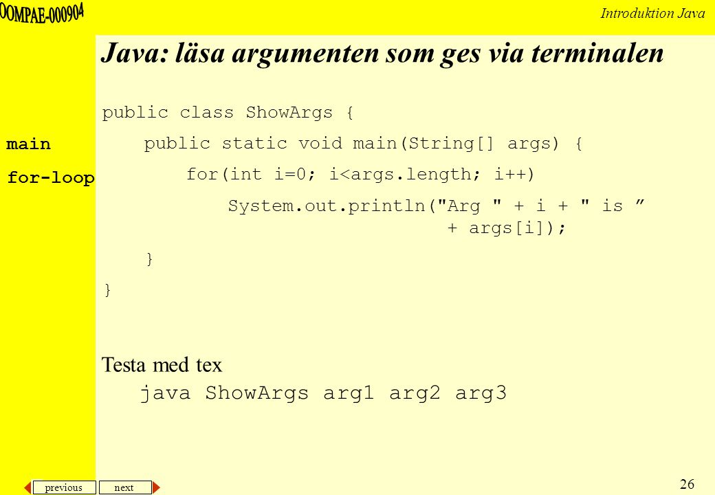 previous next 26 Introduktion Java Java: läsa argumenten som ges via terminalen public class ShowArgs { public static void main(String[] args) { for(int i=0; i<args.length; i++) System.out.println( Arg + i + is + args[i]); } java ShowArgs arg1 arg2 arg3 Testa med tex main for-loop