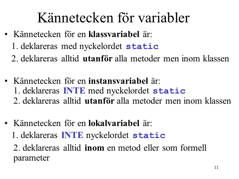 10 Variabler En variabel kan vara någon av följande: Klassvariabel Instansvariabel Lokalvariabel