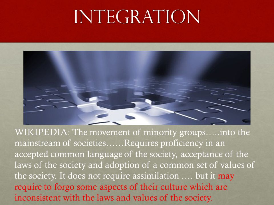 integration WIKIPEDIA: The movement of minority groups…..into the mainstream of societies……Requires proficiency in an accepted common language of the society, acceptance of the laws of the society and adoption of a common set of values of the society.