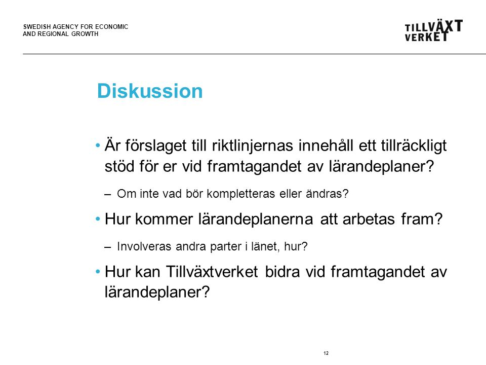 SWEDISH AGENCY FOR ECONOMIC AND REGIONAL GROWTH 12 Diskussion Är förslaget till riktlinjernas innehåll ett tillräckligt stöd för er vid framtagandet av lärandeplaner.