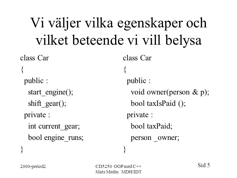 Sid period2CD5250 OOP med C++ Mats Medin MDH/IDT Vi väljer vilka egenskaper och vilket beteende vi vill belysa class Car { public : start_engine(); shift_gear(); private : int current_gear; bool engine_runs; } class Car { public : void owner(person & p); bool taxIsPaid (); private : bool taxPaid; person _owner; }