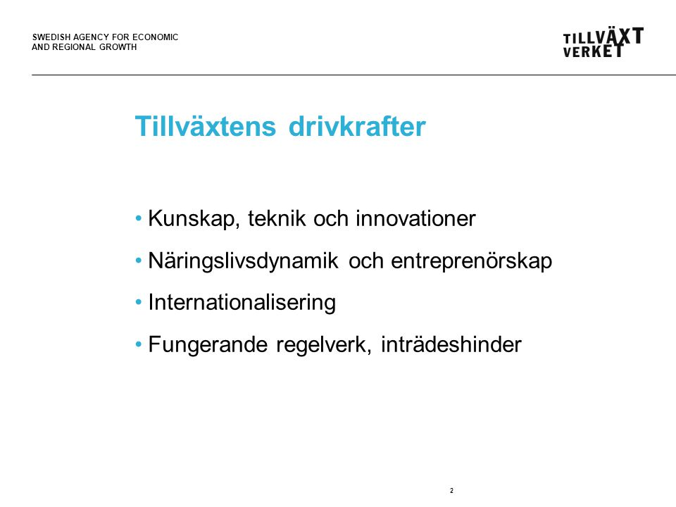 SWEDISH AGENCY FOR ECONOMIC AND REGIONAL GROWTH 2 Tillväxtens drivkrafter Kunskap, teknik och innovationer Näringslivsdynamik och entreprenörskap Internationalisering Fungerande regelverk, inträdeshinder
