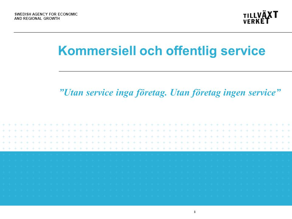 SWEDISH AGENCY FOR ECONOMIC AND REGIONAL GROWTH 8 Kommersiell och offentlig service Utan service inga företag.