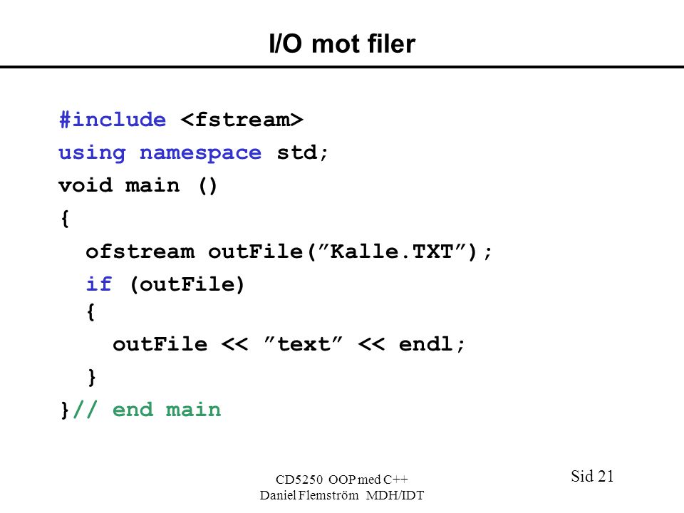 Sid 21 CD5250 OOP med C++ Daniel Flemström MDH/IDT I/O mot filer #include using namespace std; void main () { ofstream outFile( Kalle.TXT ); if (outFile) { outFile << text << endl; } }// end main
